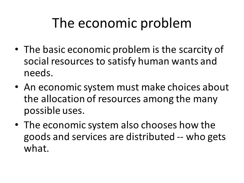 The economic problem The basic economic problem is the scarcity of social resources to satisfy human wants and needs.