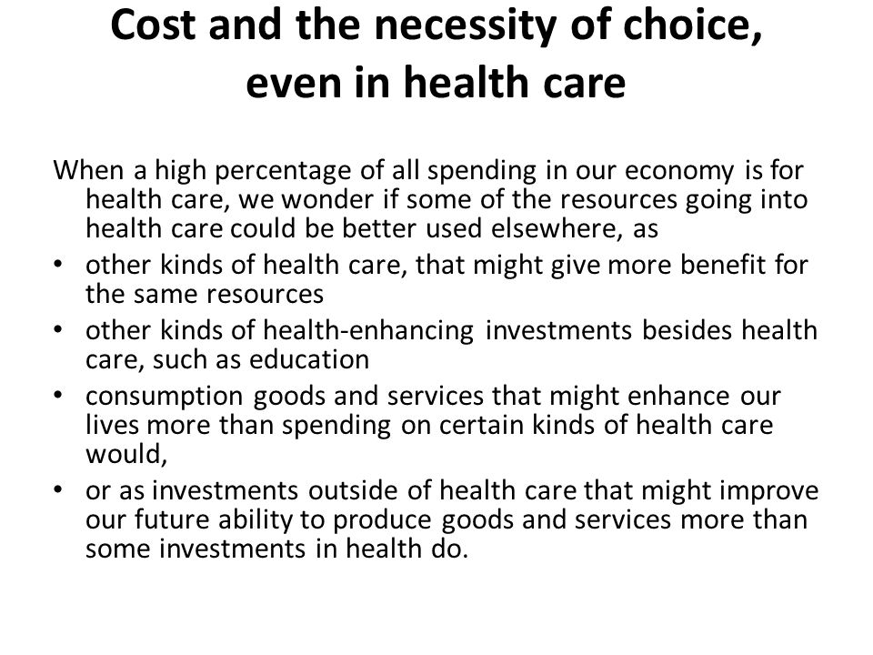 Cost and the necessity of choice, even in health care When a high percentage of all spending in our economy is for health care, we wonder if some of the resources going into health care could be better used elsewhere, as other kinds of health care, that might give more benefit for the same resources other kinds of health-enhancing investments besides health care, such as education consumption goods and services that might enhance our lives more than spending on certain kinds of health care would, or as investments outside of health care that might improve our future ability to produce goods and services more than some investments in health do.