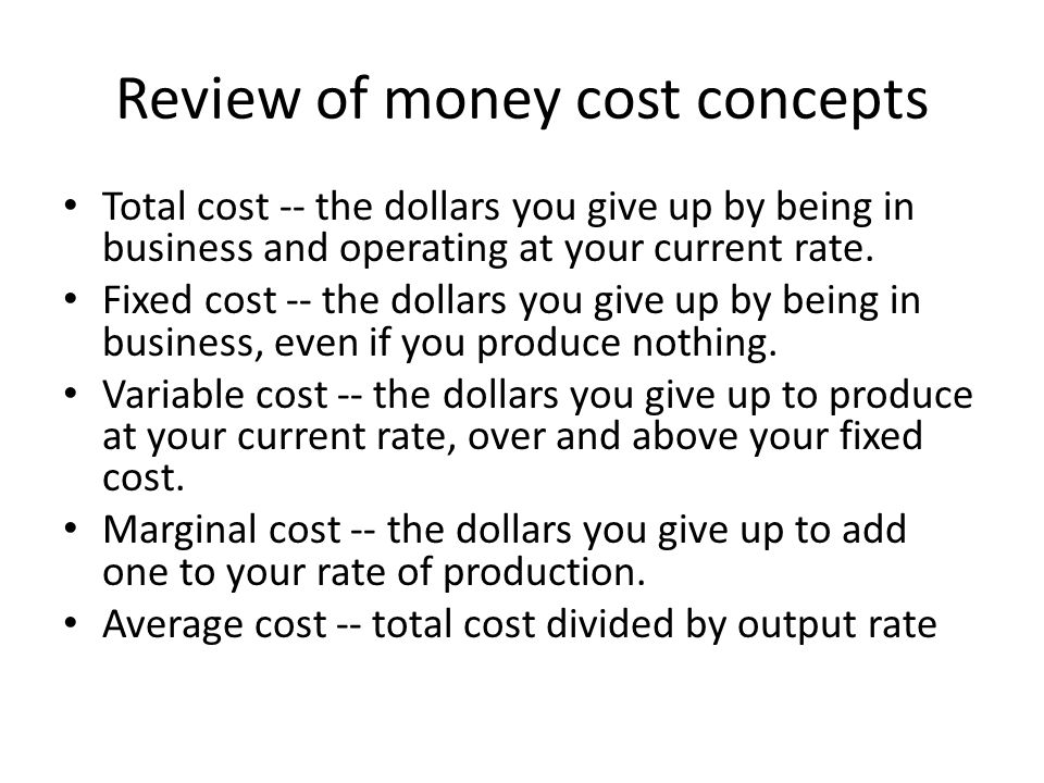 Review of money cost concepts Total cost -- the dollars you give up by being in business and operating at your current rate.