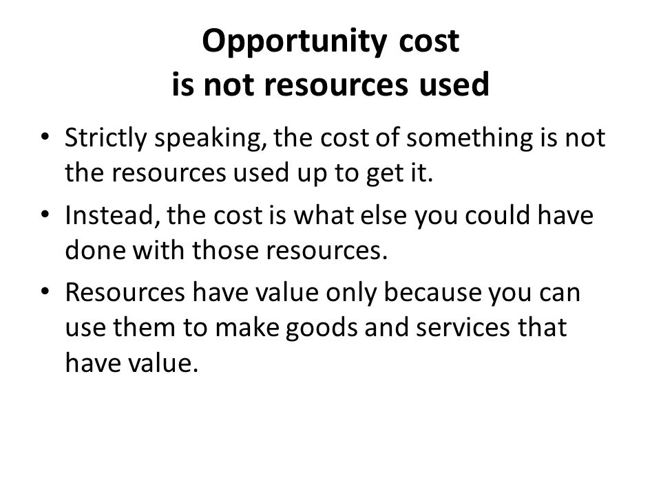 Opportunity cost is not resources used Strictly speaking, the cost of something is not the resources used up to get it.