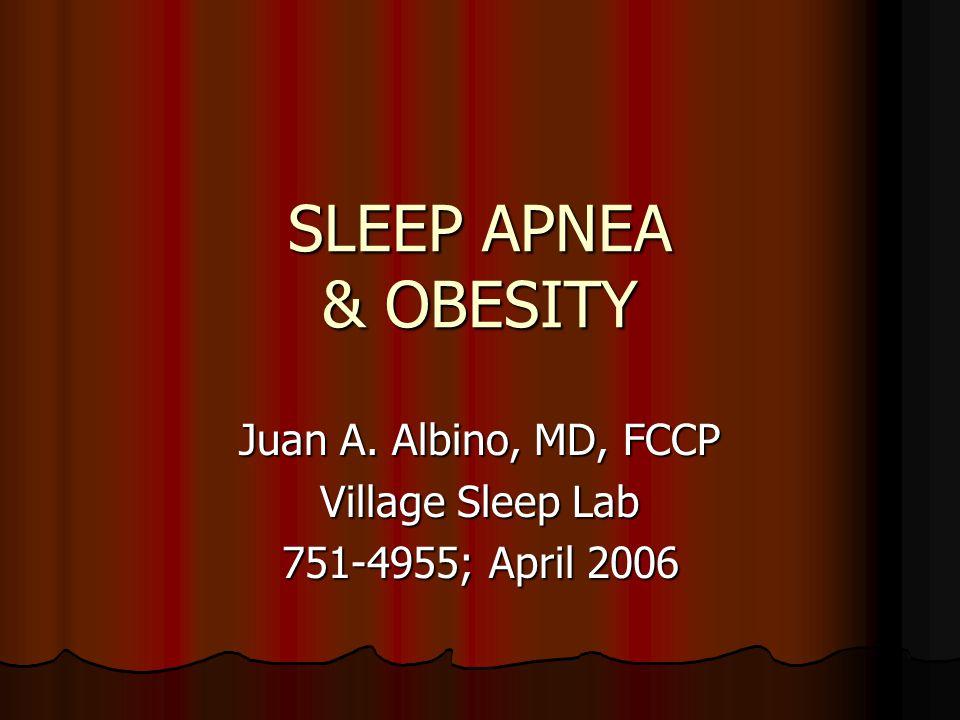 SLEEP APNEA & OBESITY Juan A. Albino, MD, FCCP Village Sleep Lab 751-4955; April 2006
