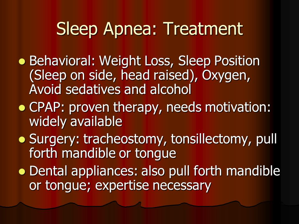 Sleep Apnea: Treatment Behavioral: Weight Loss, Sleep Position (Sleep on side, head raised), Oxygen, Avoid sedatives and alcohol Behavioral: Weight Loss, Sleep Position (Sleep on side, head raised), Oxygen, Avoid sedatives and alcohol CPAP: proven therapy, needs motivation: widely available CPAP: proven therapy, needs motivation: widely available Surgery: tracheostomy, tonsillectomy, pull forth mandible or tongue Surgery: tracheostomy, tonsillectomy, pull forth mandible or tongue Dental appliances: also pull forth mandible or tongue; expertise necessary Dental appliances: also pull forth mandible or tongue; expertise necessary