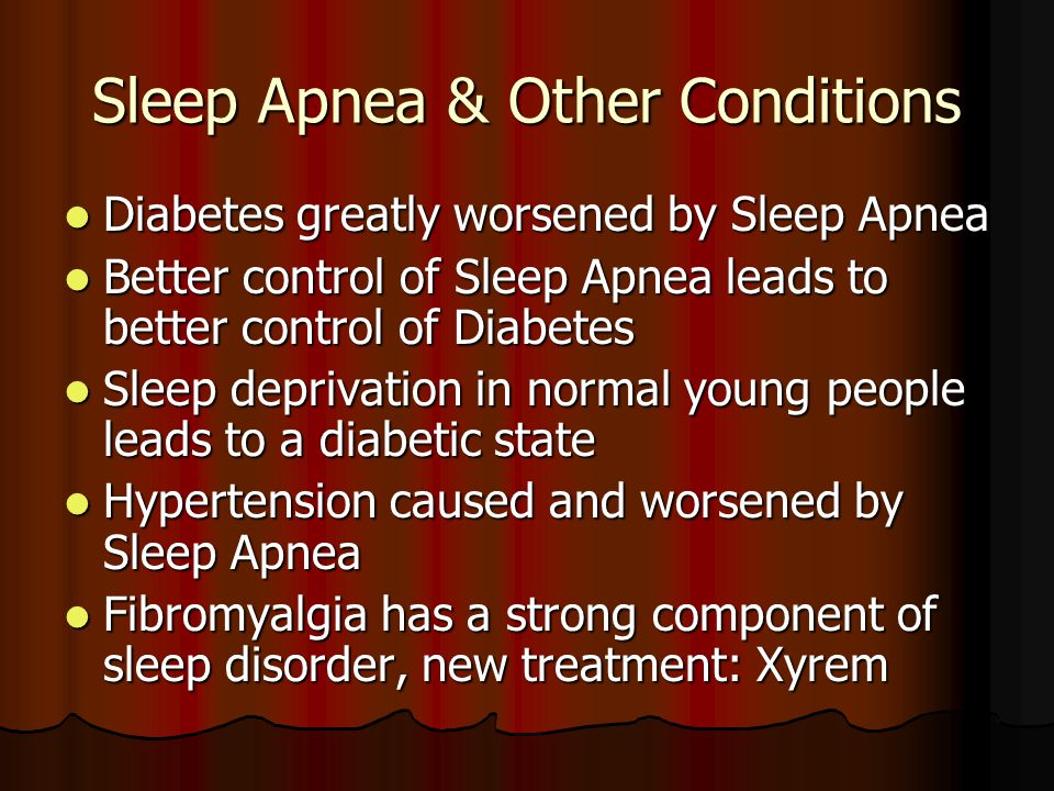 Sleep Apnea & Other Conditions Diabetes greatly worsened by Sleep Apnea Diabetes greatly worsened by Sleep Apnea Better control of Sleep Apnea leads to better control of Diabetes Better control of Sleep Apnea leads to better control of Diabetes Sleep deprivation in normal young people leads to a diabetic state Sleep deprivation in normal young people leads to a diabetic state Hypertension caused and worsened by Sleep Apnea Hypertension caused and worsened by Sleep Apnea Fibromyalgia has a strong component of sleep disorder, new treatment: Xyrem Fibromyalgia has a strong component of sleep disorder, new treatment: Xyrem