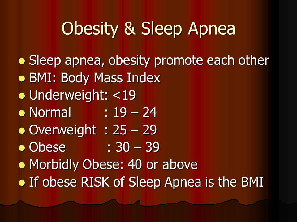 Obesity & Sleep Apnea Sleep apnea, obesity promote each other Sleep apnea, obesity promote each other BMI: Body Mass Index BMI: Body Mass Index Underweight: <19 Underweight: <19 Normal : 19 – 24 Normal : 19 – 24 Overweight : 25 – 29 Overweight : 25 – 29 Obese : 30 – 39 Obese : 30 – 39 Morbidly Obese: 40 or above Morbidly Obese: 40 or above If obese RISK of Sleep Apnea is the BMI If obese RISK of Sleep Apnea is the BMI
