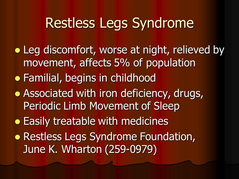 Restless Legs Syndrome Leg discomfort, worse at night, relieved by movement, affects 5% of population Leg discomfort, worse at night, relieved by movement, affects 5% of population Familial, begins in childhood Familial, begins in childhood Associated with iron deficiency, drugs, Periodic Limb Movement of Sleep Associated with iron deficiency, drugs, Periodic Limb Movement of Sleep Easily treatable with medicines Easily treatable with medicines Restless Legs Syndrome Foundation, June K.