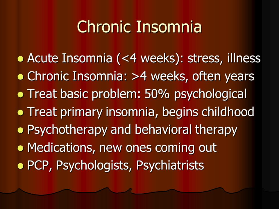 Chronic Insomnia Acute Insomnia (<4 weeks): stress, illness Acute Insomnia (<4 weeks): stress, illness Chronic Insomnia: >4 weeks, often years Chronic Insomnia: >4 weeks, often years Treat basic problem: 50% psychological Treat basic problem: 50% psychological Treat primary insomnia, begins childhood Treat primary insomnia, begins childhood Psychotherapy and behavioral therapy Psychotherapy and behavioral therapy Medications, new ones coming out Medications, new ones coming out PCP, Psychologists, Psychiatrists PCP, Psychologists, Psychiatrists