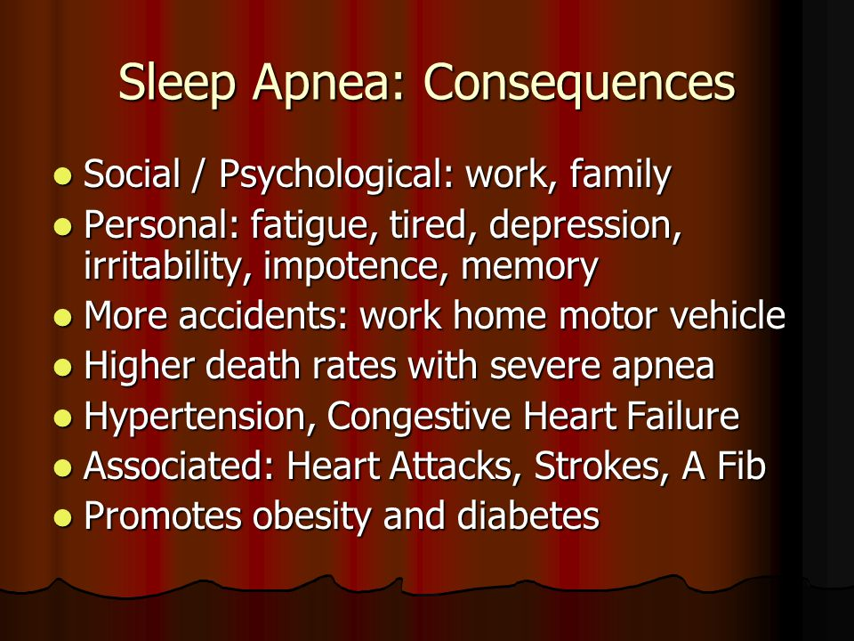 Sleep Apnea: Consequences Social / Psychological: work, family Social / Psychological: work, family Personal: fatigue, tired, depression, irritability, impotence, memory Personal: fatigue, tired, depression, irritability, impotence, memory More accidents: work home motor vehicle More accidents: work home motor vehicle Higher death rates with severe apnea Higher death rates with severe apnea Hypertension, Congestive Heart Failure Hypertension, Congestive Heart Failure Associated: Heart Attacks, Strokes, A Fib Associated: Heart Attacks, Strokes, A Fib Promotes obesity and diabetes Promotes obesity and diabetes