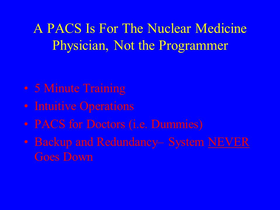 A PACS Is For The Nuclear Medicine Physician, Not the Programmer 5 Minute Training Intuitive Operations PACS for Doctors (i.e.