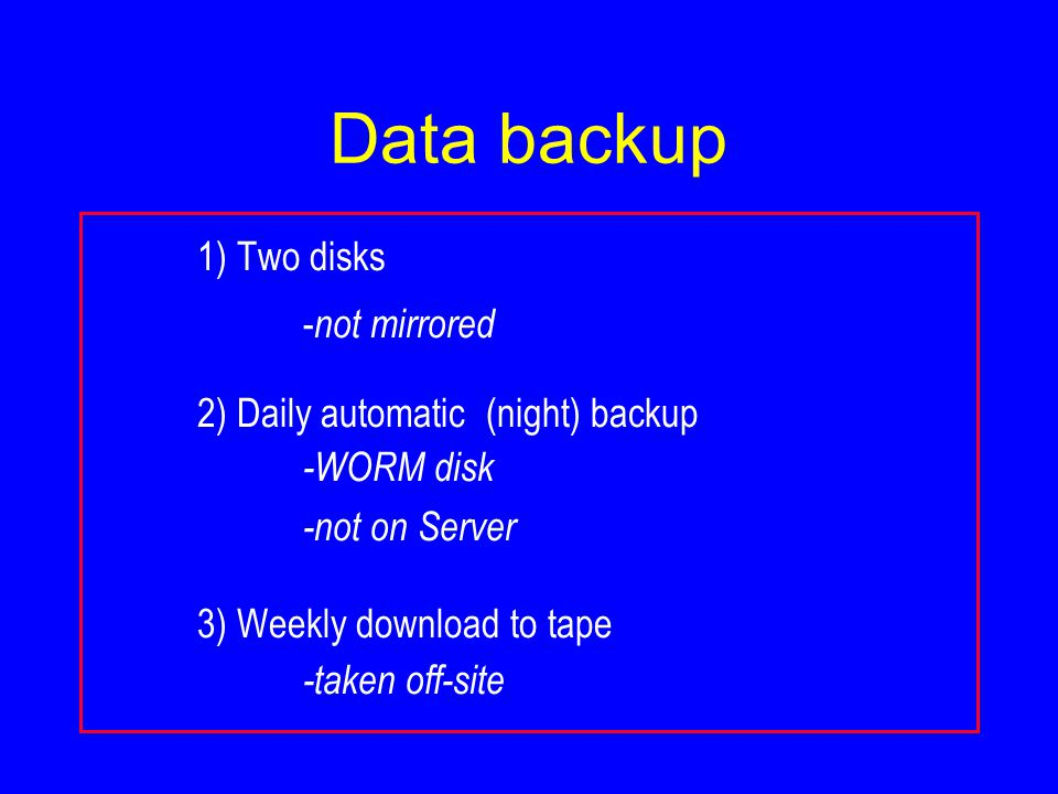Data backup 1) Two disks - not mirrored 2) Daily automatic (night) backup -WORM disk -not on Server 3) Weekly download to tape -taken off-site