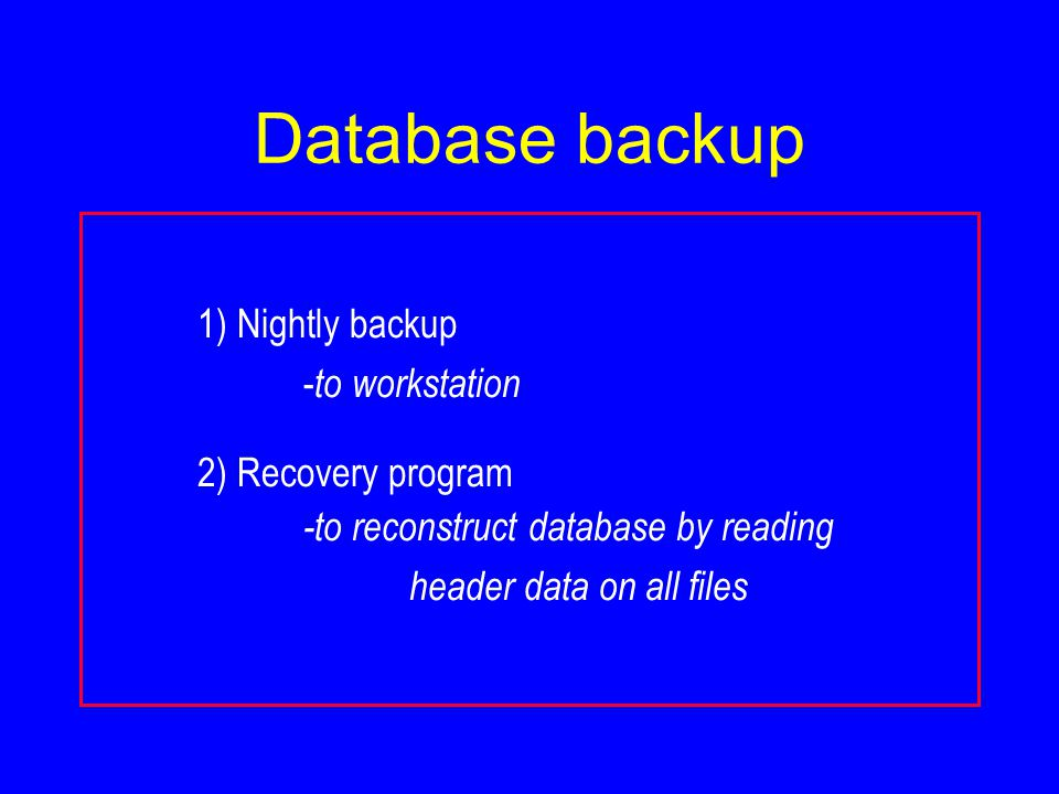Database backup 1) Nightly backup - to workstation 2) Recovery program -to reconstruct database by reading header data on all files