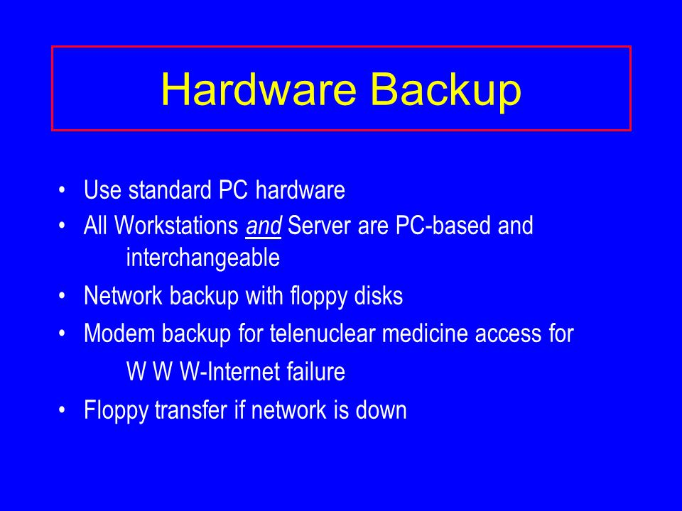 Hardware Backup Use standard PC hardware All Workstations and Server are PC-based and interchangeable Network backup with floppy disks Modem backup for telenuclear medicine access for W W W-Internet failure Floppy transfer if network is down
