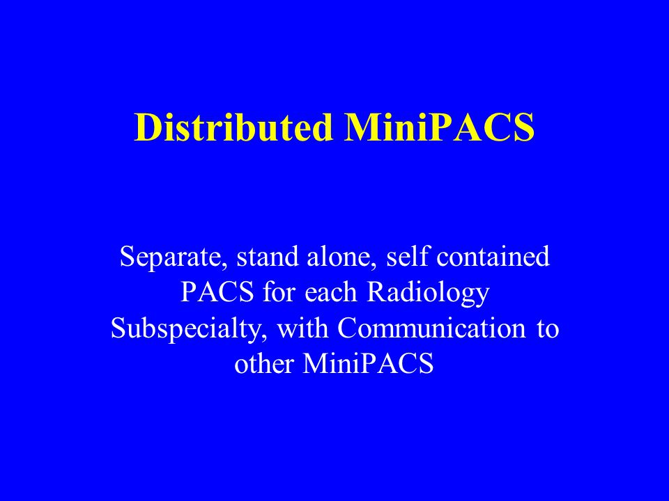 Distributed MiniPACS Separate, stand alone, self contained PACS for each Radiology Subspecialty, with Communication to other MiniPACS