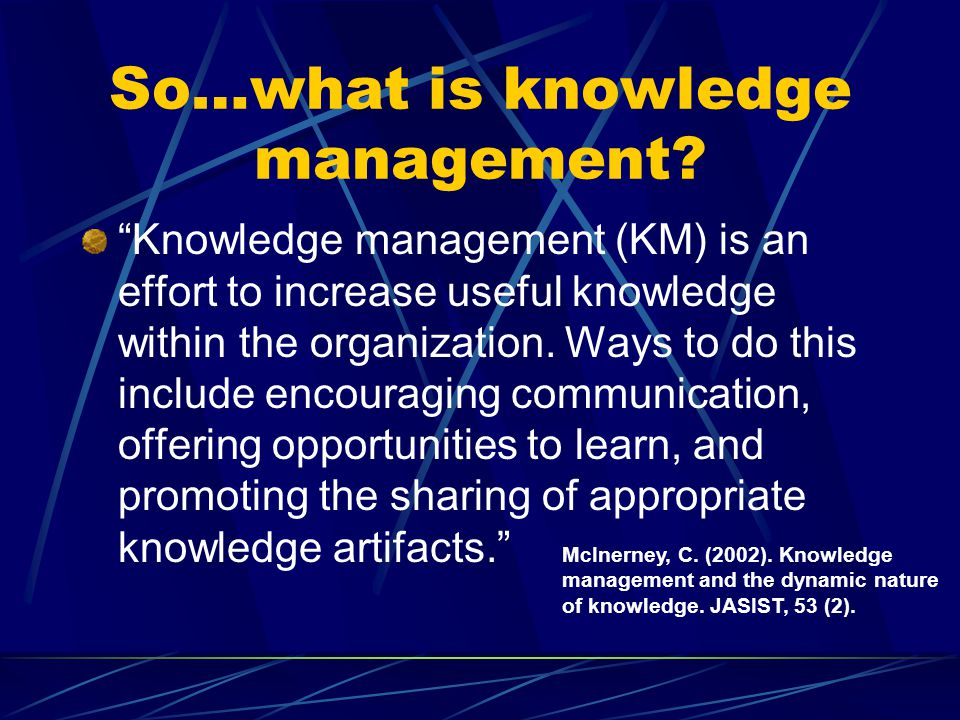 Value to Organization Organizational Learning Active Knowledge Transfer Expert Knowledge Base Contact Links Expert Assistance as Needed Communities of Practice Index Decision Making Tools Profiles for Customization Pushed Reports & News Collaboration Tools Repositories Best Practices Reports Documents Presentation Slides Tips Collection Navigation Codification Communication