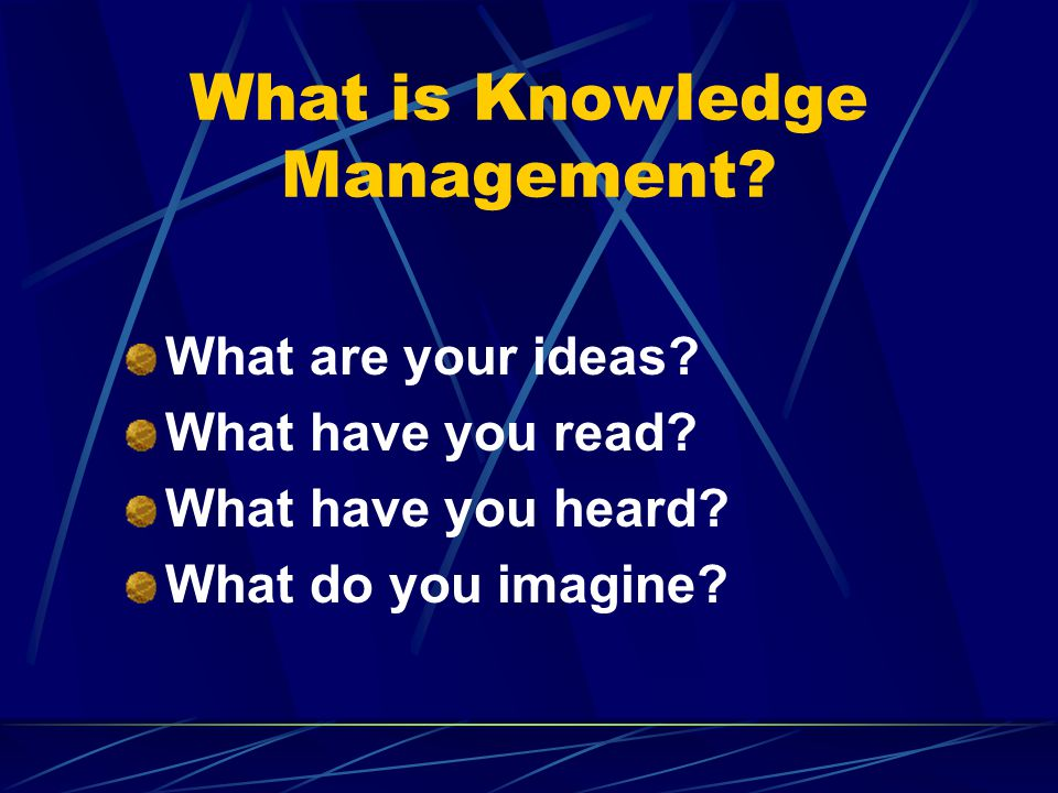 What is Knowledge Management.What are your ideas.