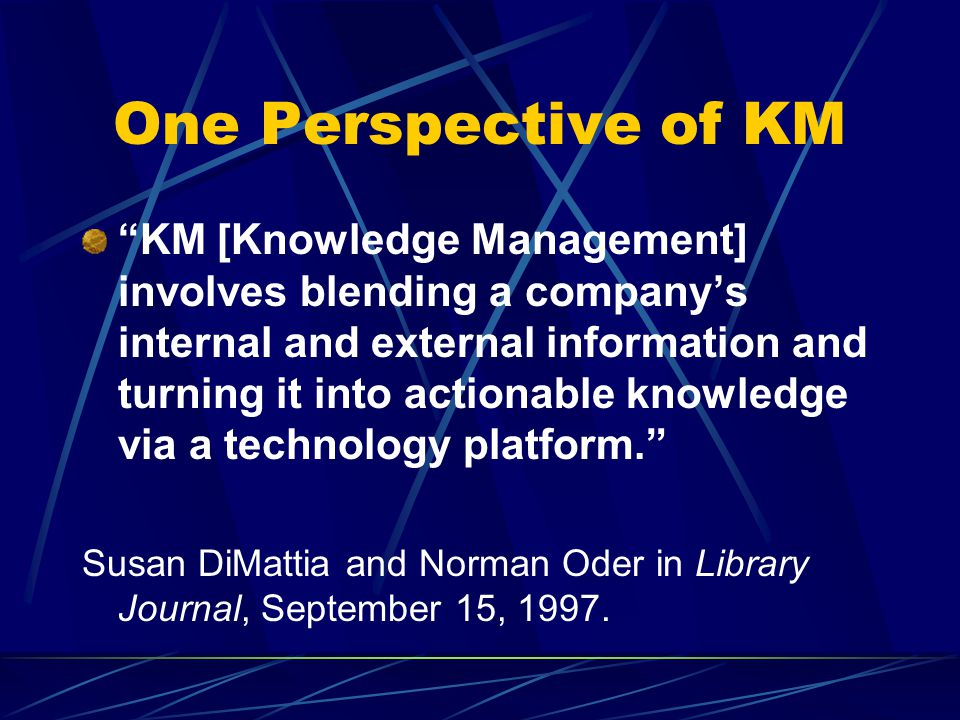 One Perspective of KM KM [Knowledge Management] involves blending a company's internal and external information and turning it into actionable knowledge via a technology platform. Susan DiMattia and Norman Oder in Library Journal, September 15, 1997.