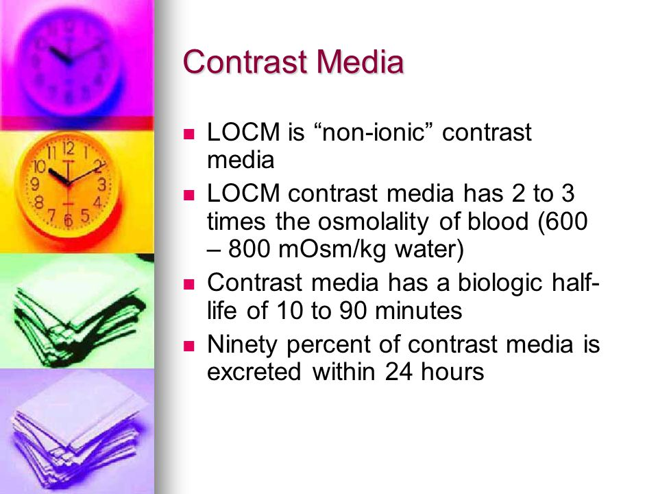 Contrast Media LOCM is non-ionic contrast media LOCM contrast media has 2 to 3 times the osmolality of blood (600 – 800 mOsm/kg water) Contrast media has a biologic half- life of 10 to 90 minutes Ninety percent of contrast media is excreted within 24 hours