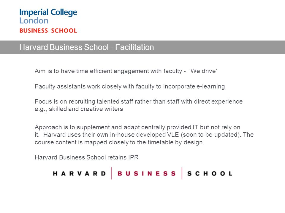 Harvard Business School - Facilitation Aim is to have time efficient engagement with faculty - We drive Faculty assistants work closely with faculty to incorporate e-learning Focus is on recruiting talented staff rather than staff with direct experience e.g., skilled and creative writers Approach is to supplement and adapt centrally provided IT but not rely on it.
