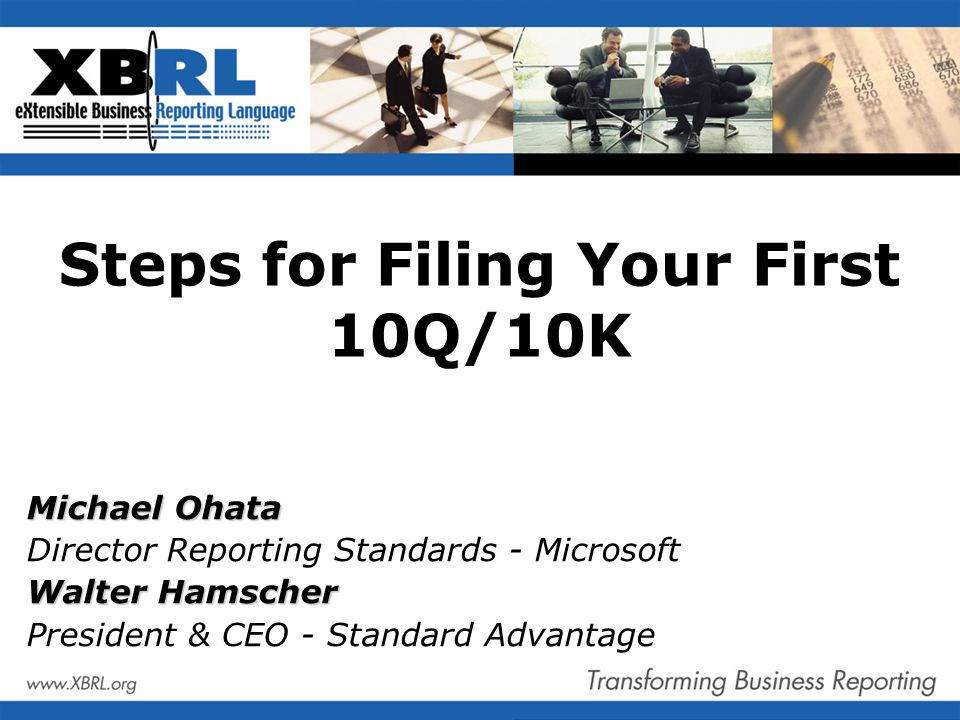 Steps for Filing Your First 10Q/10K Michael Ohata Director Reporting Standards - Microsoft Walter Hamscher President & CEO - Standard Advantage