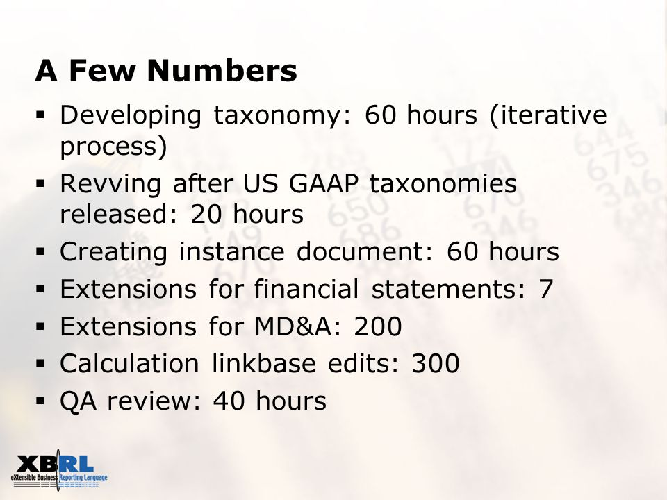 A Few Numbers  Developing taxonomy: 60 hours (iterative process)  Revving after US GAAP taxonomies released: 20 hours  Creating instance document: 60 hours  Extensions for financial statements: 7  Extensions for MD&A: 200  Calculation linkbase edits: 300  QA review: 40 hours