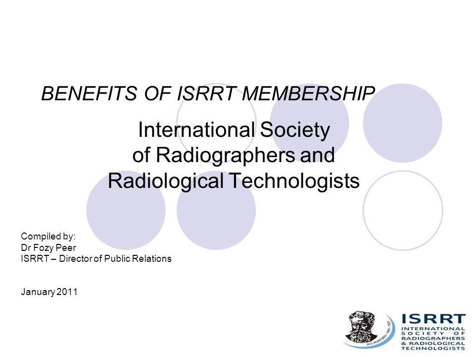 BENEFITS OF ISRRT MEMBERSHIP International Society of Radiographers and Radiological Technologists Compiled by: Dr Fozy Peer ISRRT – Director of Public Relations January 2011