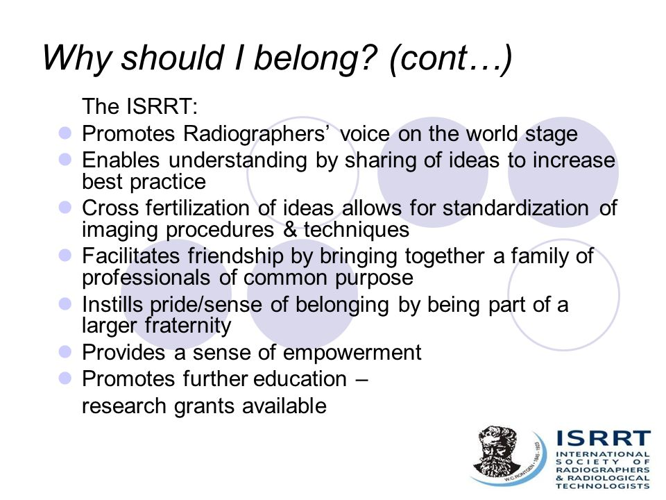 Why should I belong? (cont…) The ISRRT: Promotes Radiographers' voice on the world stage Enables understanding by sharing of ideas to increase best pr
