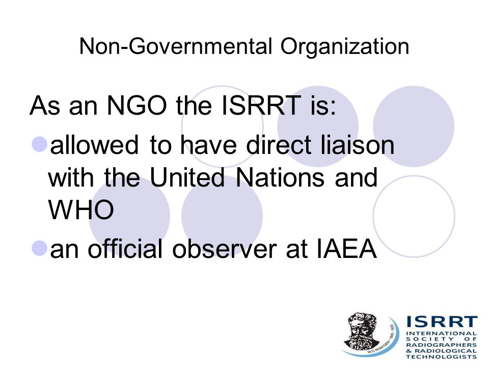 Non-Governmental Organization As an NGO the ISRRT is: allowed to have direct liaison with the United Nations and WHO an official observer at IAEA