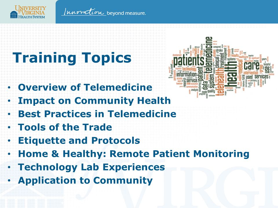 Training Topics Overview of Telemedicine Impact on Community Health Best Practices in Telemedicine Tools of the Trade Etiquette and Protocols Home & Healthy: Remote Patient Monitoring Technology Lab Experiences Application to Community