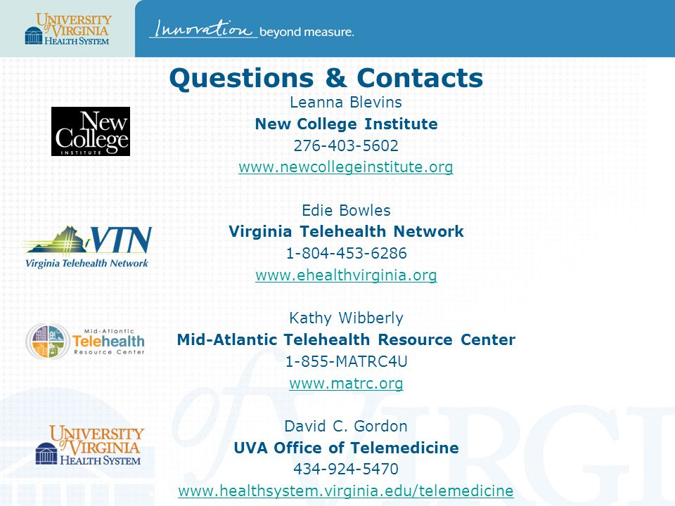 Questions & Contacts Leanna Blevins New College Institute 276-403-5602 www.newcollegeinstitute.org Edie Bowles Virginia Telehealth Network 1-804-453-6286 www.ehealthvirginia.org Kathy Wibberly Mid-Atlantic Telehealth Resource Center 1-855-MATRC4U www.matrc.org David C.