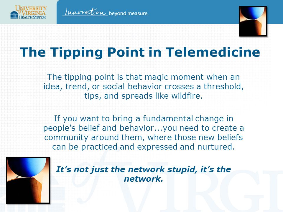 The Tipping Point in Telemedicine The tipping point is that magic moment when an idea, trend, or social behavior crosses a threshold, tips, and spreads like wildfire.