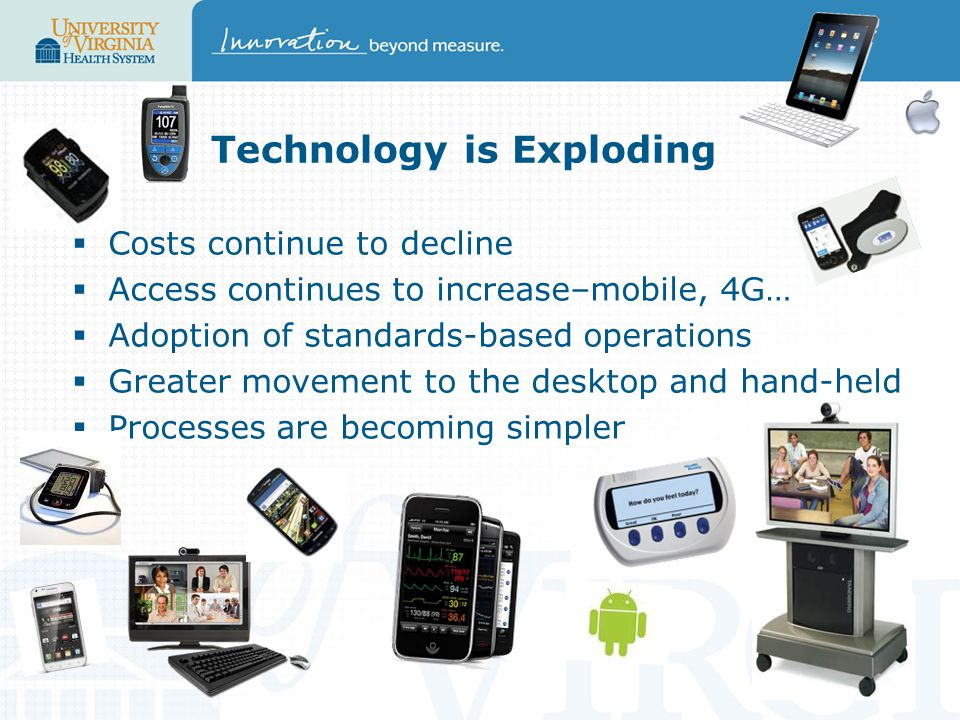 Technology is Exploding  Costs continue to decline  Access continues to increase–mobile, 4G…  Adoption of standards-based operations  Greater movement to the desktop and hand-held  Processes are becoming simpler