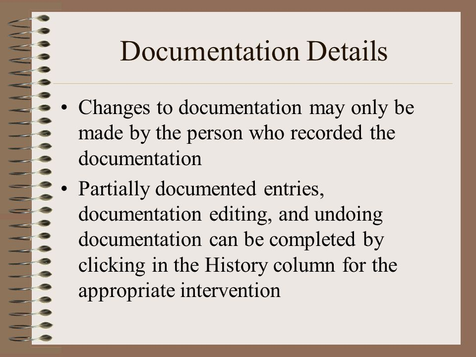 Documentation Details Changes to documentation may only be made by the person who recorded the documentation Partially documented entries, documentation editing, and undoing documentation can be completed by clicking in the History column for the appropriate intervention