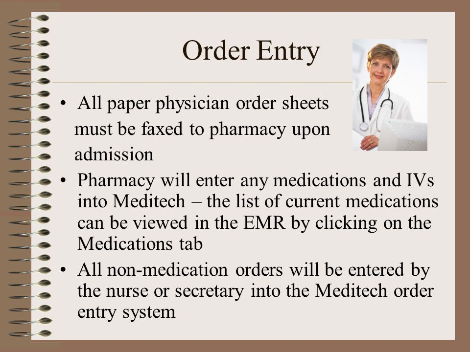 Order Entry All paper physician order sheets must be faxed to pharmacy upon admission Pharmacy will enter any medications and IVs into Meditech – the list of current medications can be viewed in the EMR by clicking on the Medications tab All non-medication orders will be entered by the nurse or secretary into the Meditech order entry system