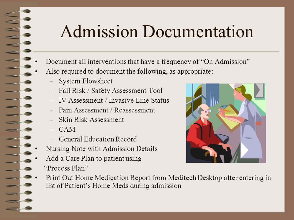 Admission Documentation Document all interventions that have a frequency of On Admission Also required to document the following, as appropriate: –System Flowsheet –Fall Risk / Safety Assessment Tool –IV Assessment / Invasive Line Status –Pain Assessment / Reassessment –Skin Risk Assessment –CAM –General Education Record Nursing Note with Admission Details Add a Care Plan to patient using Process Plan Print Out Home Medication Report from Meditech Desktop after entering in list of Patient's Home Meds during admission