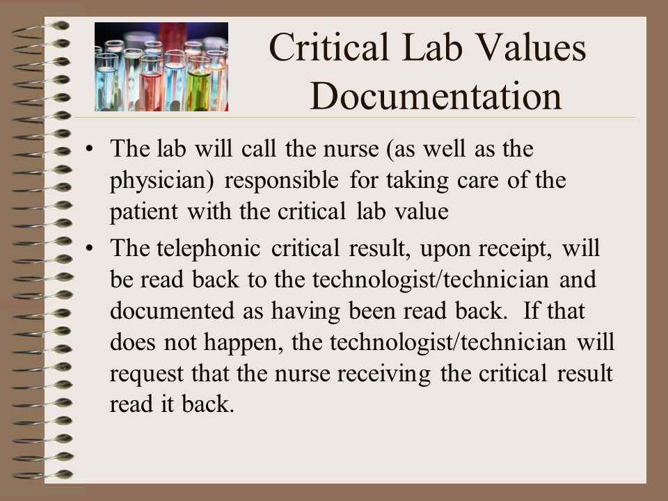 Critical Lab Values Documentation The lab will call the nurse (as well as the physician) responsible for taking care of the patient with the critical lab value The telephonic critical result, upon receipt, will be read back to the technologist/technician and documented as having been read back.