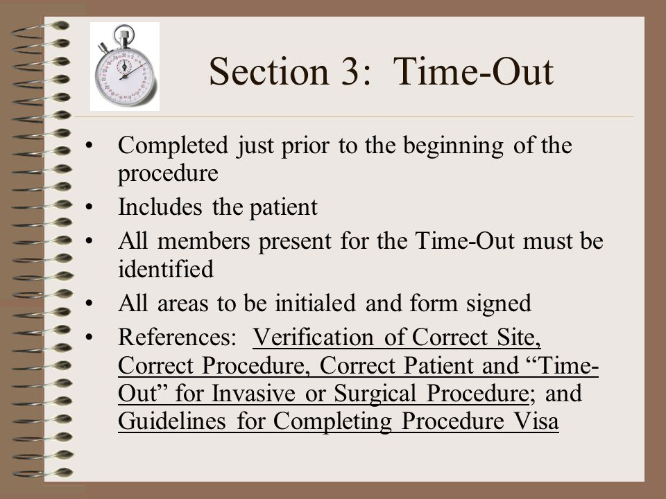 Section 3: Time-Out Completed just prior to the beginning of the procedure Includes the patient All members present for the Time-Out must be identified All areas to be initialed and form signed References: Verification of Correct Site, Correct Procedure, Correct Patient and Time- Out for Invasive or Surgical Procedure; and Guidelines for Completing Procedure Visa
