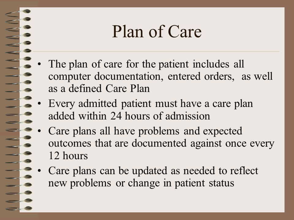 Plan of Care The plan of care for the patient includes all computer documentation, entered orders, as well as a defined Care Plan Every admitted patient must have a care plan added within 24 hours of admission Care plans all have problems and expected outcomes that are documented against once every 12 hours Care plans can be updated as needed to reflect new problems or change in patient status