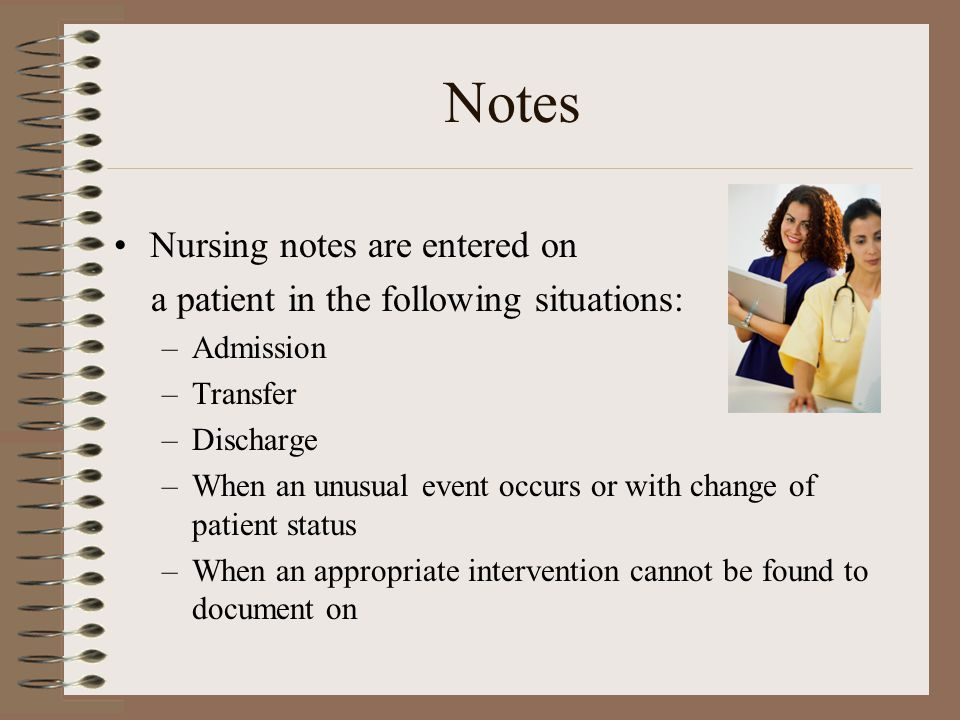 Notes Nursing notes are entered on a patient in the following situations: –Admission –Transfer –Discharge –When an unusual event occurs or with change of patient status –When an appropriate intervention cannot be found to document on