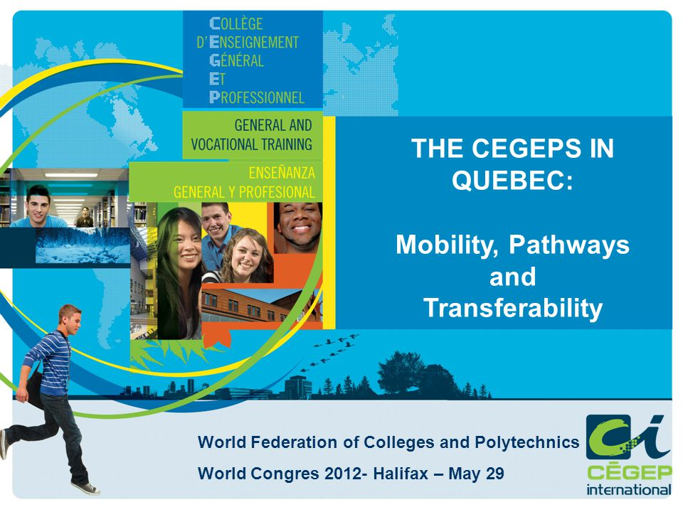 THE CEGEPS IN QUEBEC: Mobility, Pathways and Transferability World Federation of Colleges and Polytechnics World Congres 2012- Halifax – May 29