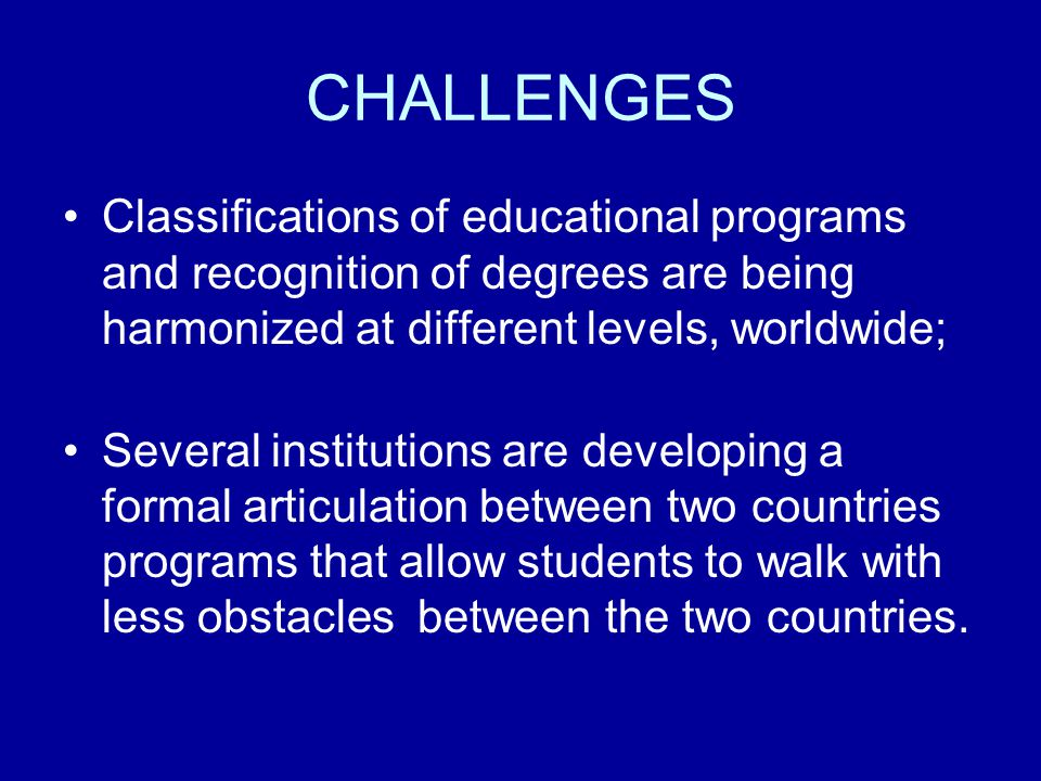 CHALLENGES Classifications of educational programs and recognition of degrees are being harmonized at different levels, worldwide; Several institution