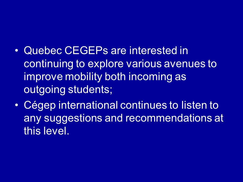 Quebec CEGEPs are interested in continuing to explore various avenues to improve mobility both incoming as outgoing students; Cégep international cont