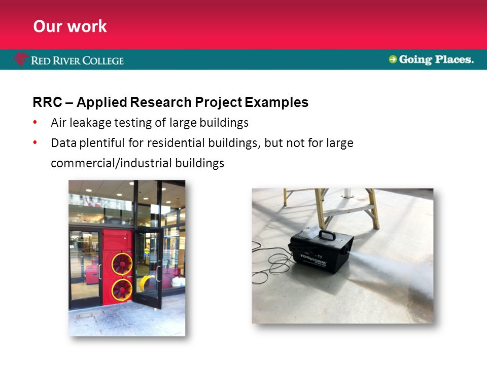 Our work RRC – Applied Research Project Examples Air leakage testing of large buildings Data plentiful for residential buildings, but not for large commercial/industrial buildings