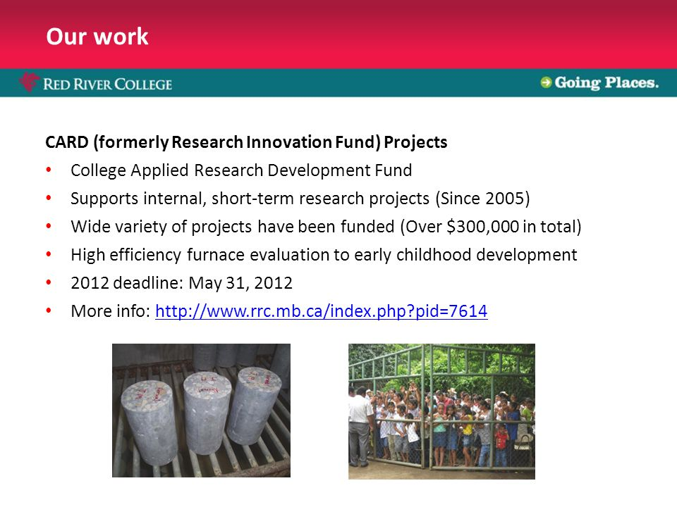 Our work CARD (formerly Research Innovation Fund) Projects College Applied Research Development Fund Supports internal, short-term research projects (Since 2005) Wide variety of projects have been funded (Over $300,000 in total) High efficiency furnace evaluation to early childhood development 2012 deadline: May 31, 2012 More info: http://www.rrc.mb.ca/index.php pid=7614http://www.rrc.mb.ca/index.php pid=7614