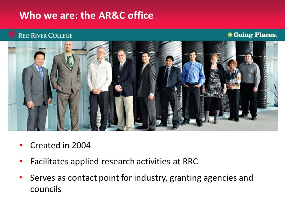 Who we are: the AR&C office Created in 2004 Facilitates applied research activities at RRC Serves as contact point for industry, granting agencies and councils