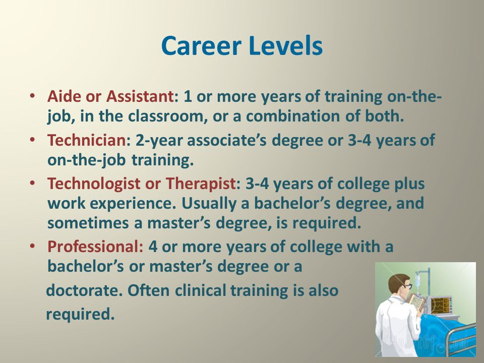 Career Levels Aide or Assistant: 1 or more years of training on-the- job, in the classroom, or a combination of both. Technician: 2-year associate's d