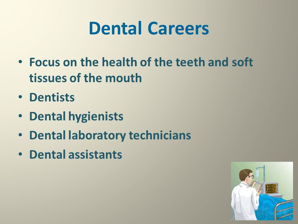 Dental Careers Focus on the health of the teeth and soft tissues of the mouth Dentists Dental hygienists Dental laboratory technicians Dental assistan