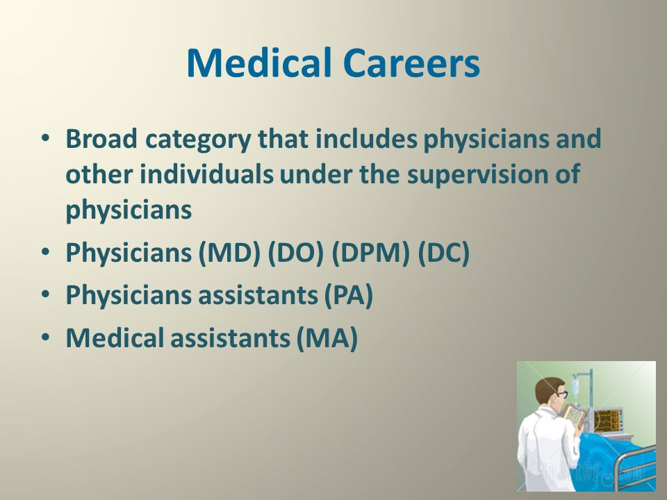 Medical Careers Broad category that includes physicians and other individuals under the supervision of physicians Physicians (MD) (DO) (DPM) (DC) Phys