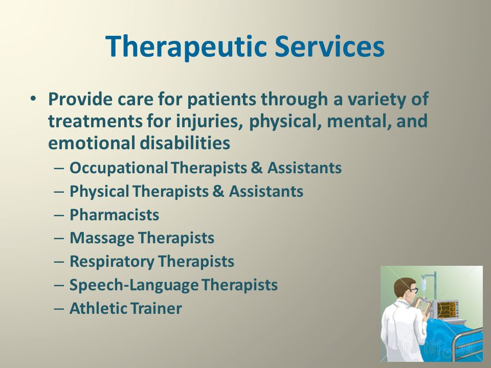 Therapeutic Services Provide care for patients through a variety of treatments for injuries, physical, mental, and emotional disabilities – Occupation