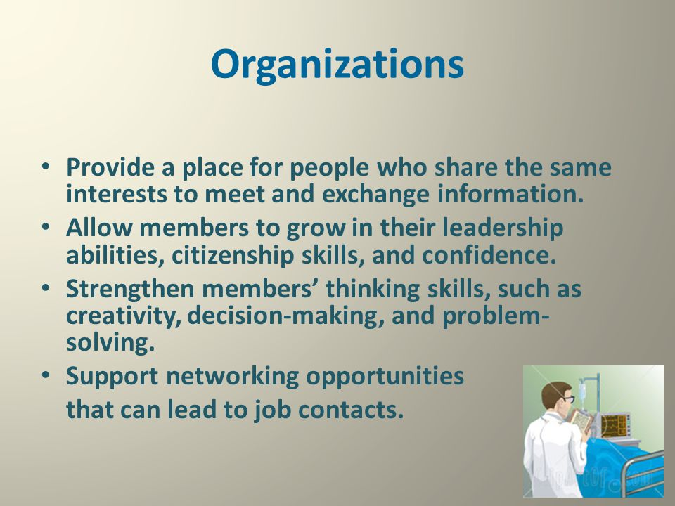 Organizations Provide a place for people who share the same interests to meet and exchange information. Allow members to grow in their leadership abil
