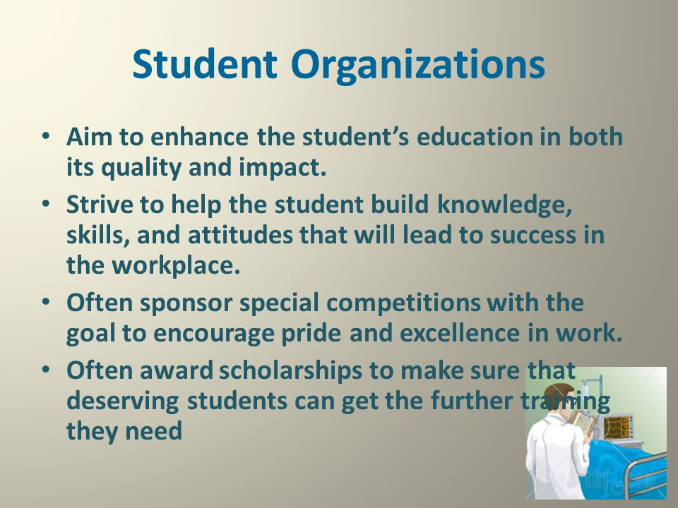 Student Organizations Aim to enhance the student's education in both its quality and impact. Strive to help the student build knowledge, skills, and a