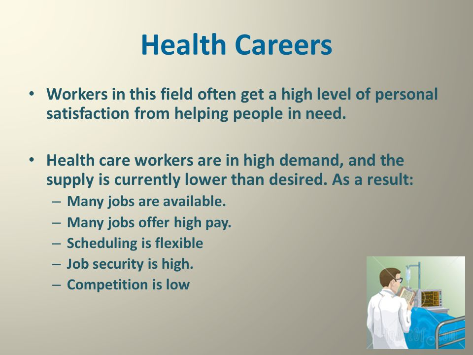 Health Careers Workers in this field often get a high level of personal satisfaction from helping people in need. Health care workers are in high dema